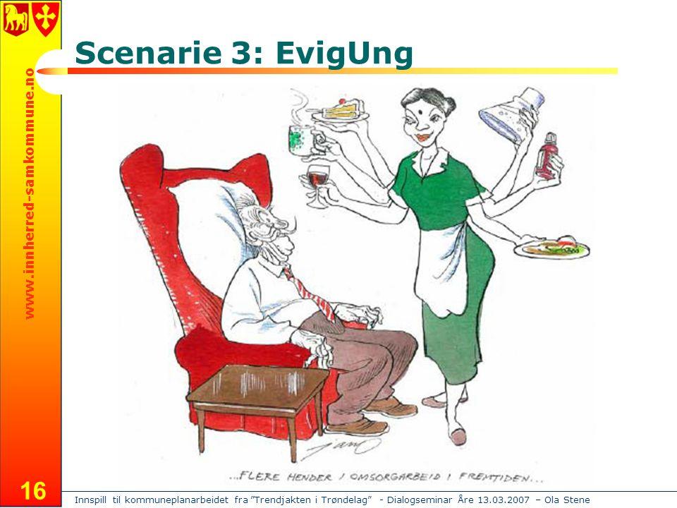 Innspill til kommuneplanarbeidet fra Trendjakten i Trøndelag - Dialogseminar Åre 13.03.2007 – Ola Stene www.innherred-samkommune.no 16 Scenarie 3: EvigUng
