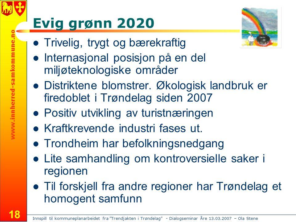 Innspill til kommuneplanarbeidet fra Trendjakten i Trøndelag - Dialogseminar Åre 13.03.2007 – Ola Stene www.innherred-samkommune.no 18 Evig grønn 2020 Trivelig, trygt og bærekraftig Internasjonal posisjon på en del miljøteknologiske områder Distriktene blomstrer.