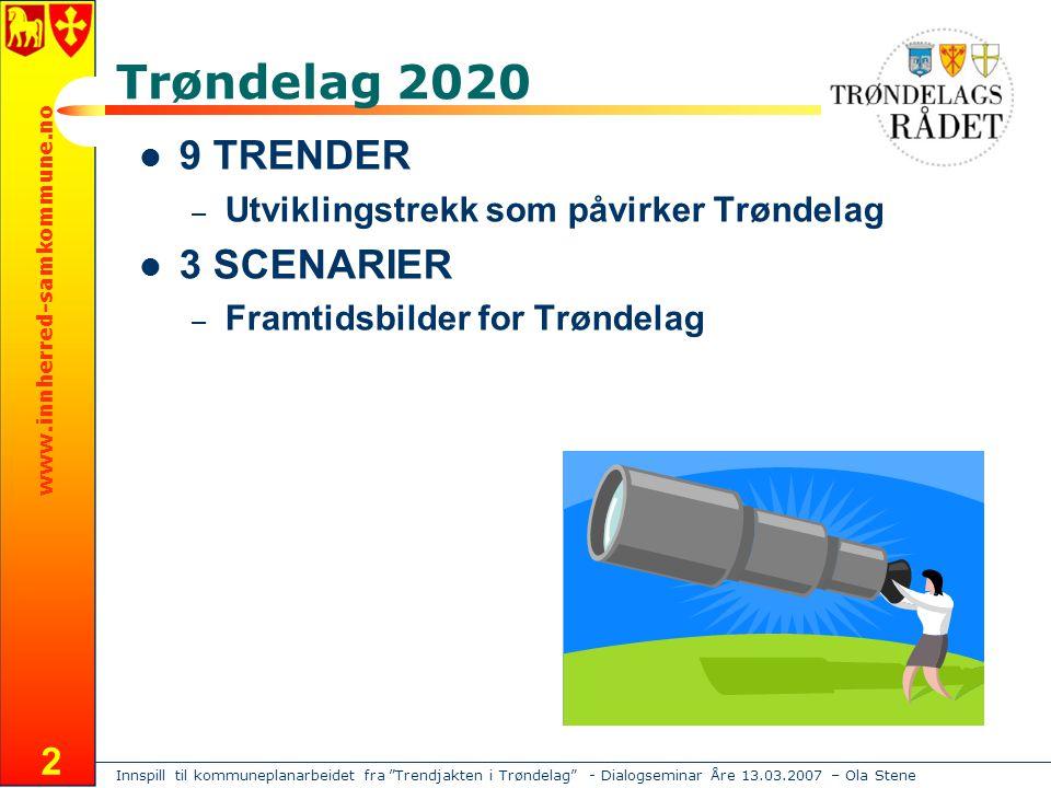 Innspill til kommuneplanarbeidet fra Trendjakten i Trøndelag - Dialogseminar Åre 13.03.2007 – Ola Stene www.innherred-samkommune.no 2 Trøndelag 2020 9 TRENDER – Utviklingstrekk som påvirker Trøndelag 3 SCENARIER – Framtidsbilder for Trøndelag