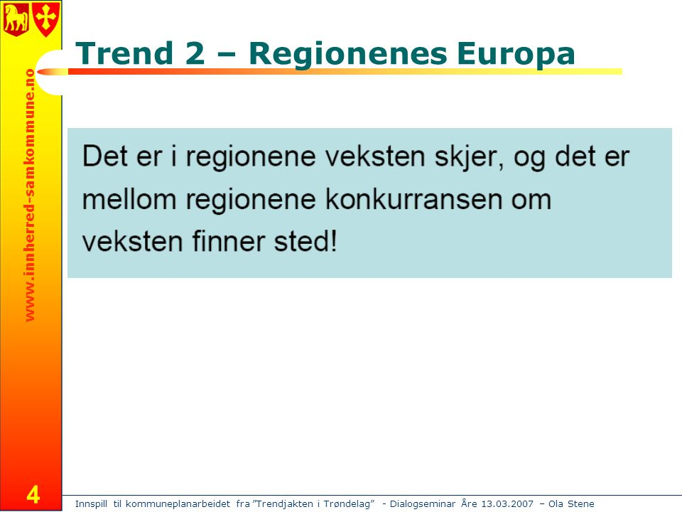 Innspill til kommuneplanarbeidet fra Trendjakten i Trøndelag - Dialogseminar Åre 13.03.2007 – Ola Stene www.innherred-samkommune.no 4 Trend 2 – Regionenes Europa