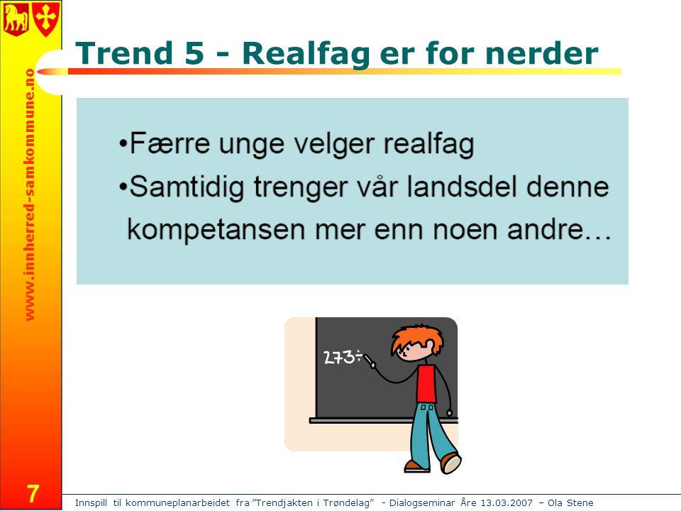 Innspill til kommuneplanarbeidet fra Trendjakten i Trøndelag - Dialogseminar Åre 13.03.2007 – Ola Stene www.innherred-samkommune.no 7 Trend 5 - Realfag er for nerder