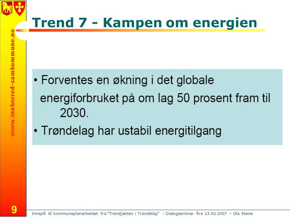 Innspill til kommuneplanarbeidet fra Trendjakten i Trøndelag - Dialogseminar Åre 13.03.2007 – Ola Stene www.innherred-samkommune.no 9 Trend 7 - Kampen om energien