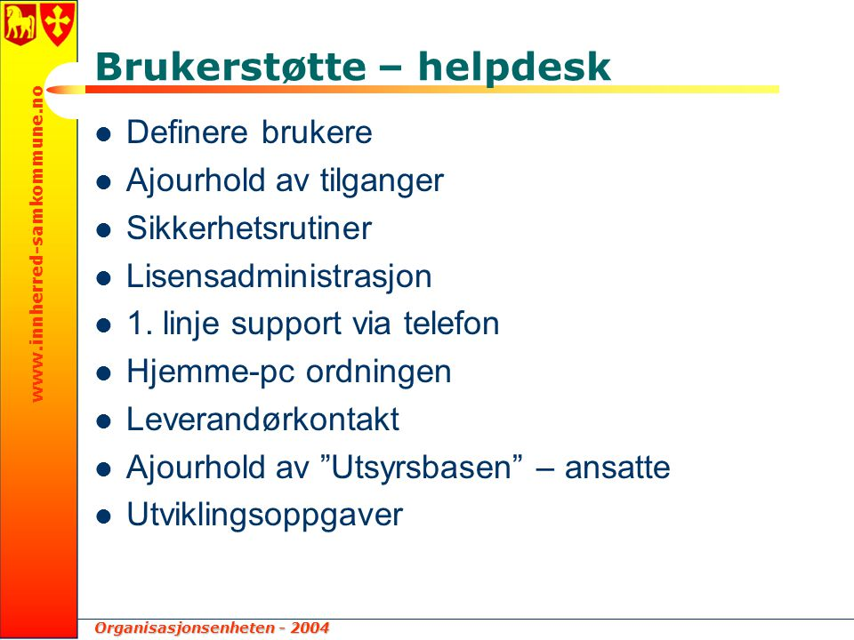 Organisasjonsenheten - 2004 www.innherred-samkommune.no Brukerstøtte – helpdesk Definere brukere Ajourhold av tilganger Sikkerhetsrutiner Lisensadministrasjon 1.