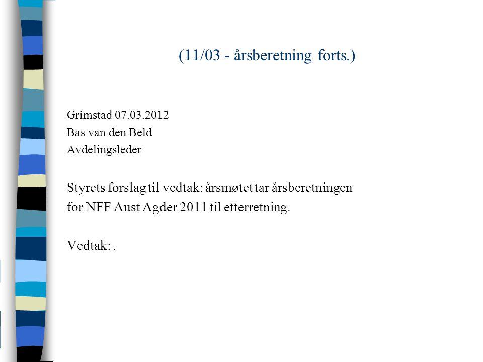 (11/03 - årsberetning forts.) Grimstad 07.03.2012 Bas van den Beld Avdelingsleder Styrets forslag til vedtak: årsmøtet tar årsberetningen for NFF Aust Agder 2011 til etterretning.