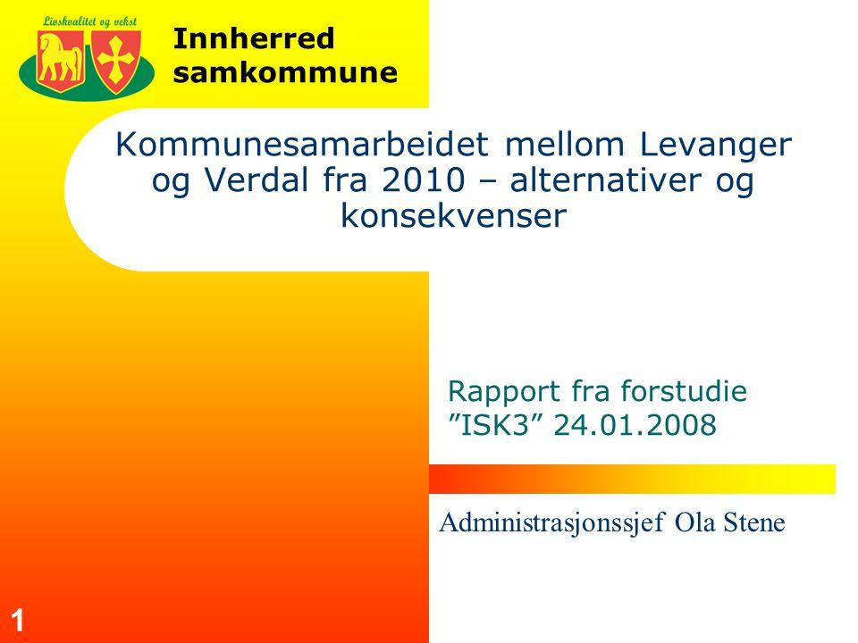Innherred samkommune 1 Kommunesamarbeidet mellom Levanger og Verdal fra 2010 – alternativer og konsekvenser Rapport fra forstudie ISK3 24.01.2008 Administrasjonssjef Ola Stene