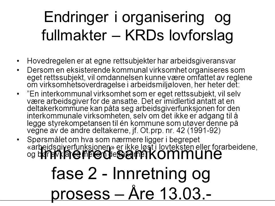 Innherred samkommune fase 2 - Innretning og prosess – Åre 13.03.- 14.03.07 - Geir Vinsand og Jørund K Nilsen, NIVI Analyse Endringer i organisering og fullmakter – KRDs lovforslag Hovedregelen er at egne rettsubjekter har arbeidsgiveransvar Dersom en eksisterende kommunal virksomhet organiseres som eget rettssubjekt, vil omdannelsen kunne være omfattet av reglene om virksomhetsoverdragelse i arbeidsmiljøloven, her heter det: En interkommunal virksomhet som er eget rettssubjekt, vil selv være arbeidsgiver for de ansatte.