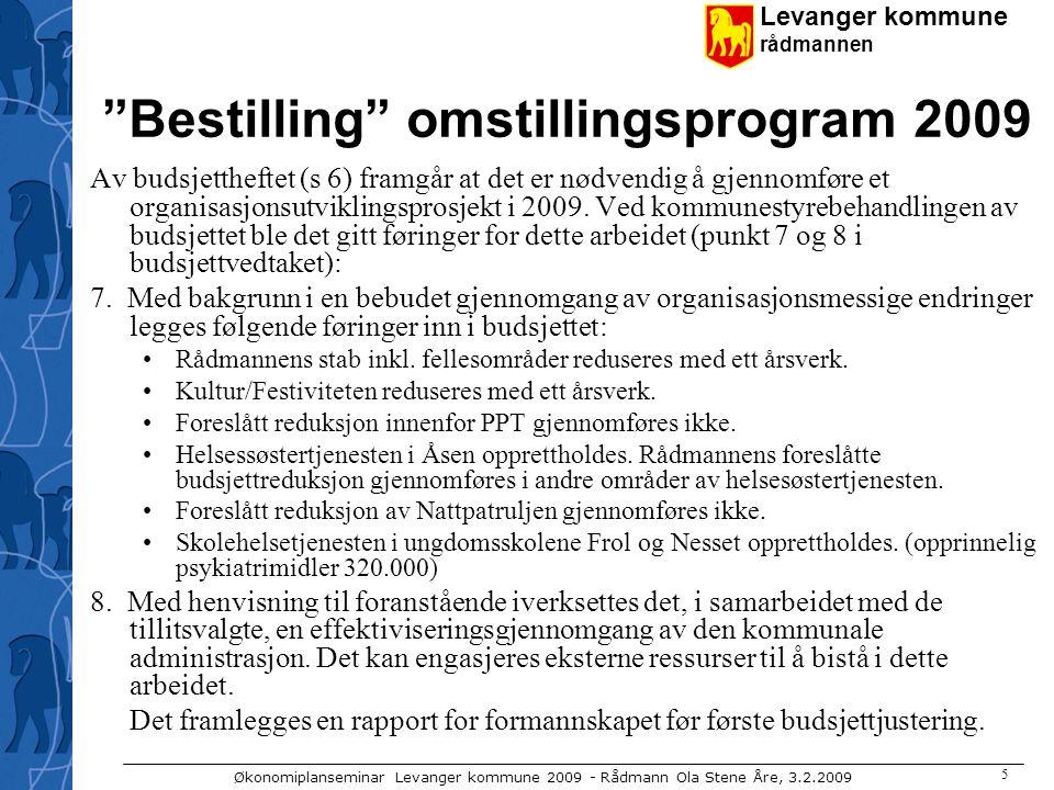 Levanger kommune rådmannen Økonomiplanseminar Levanger kommune 2009 - Rådmann Ola Stene Åre, 3.2.2009 5 Bestilling omstillingsprogram 2009 Av budsjettheftet (s 6) framgår at det er nødvendig å gjennomføre et organisasjonsutviklingsprosjekt i 2009.