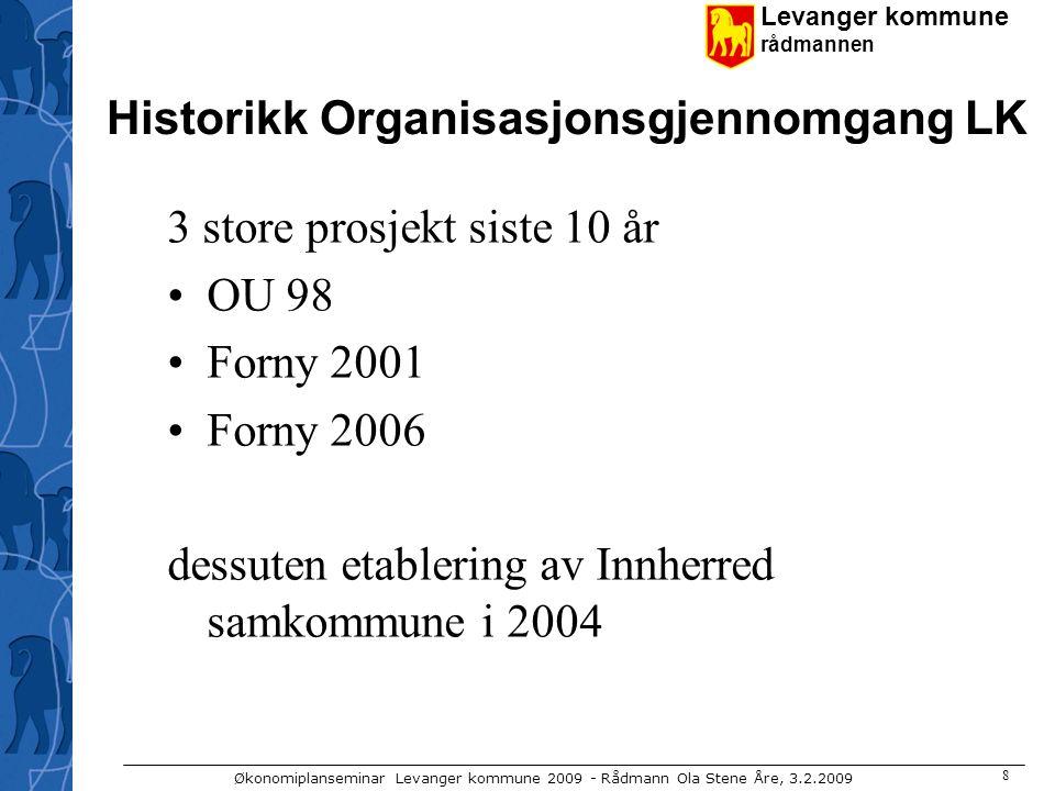 Levanger kommune rådmannen Økonomiplanseminar Levanger kommune 2009 - Rådmann Ola Stene Åre, 3.2.2009 8 Historikk Organisasjonsgjennomgang LK 3 store prosjekt siste 10 år OU 98 Forny 2001 Forny 2006 dessuten etablering av Innherred samkommune i 2004