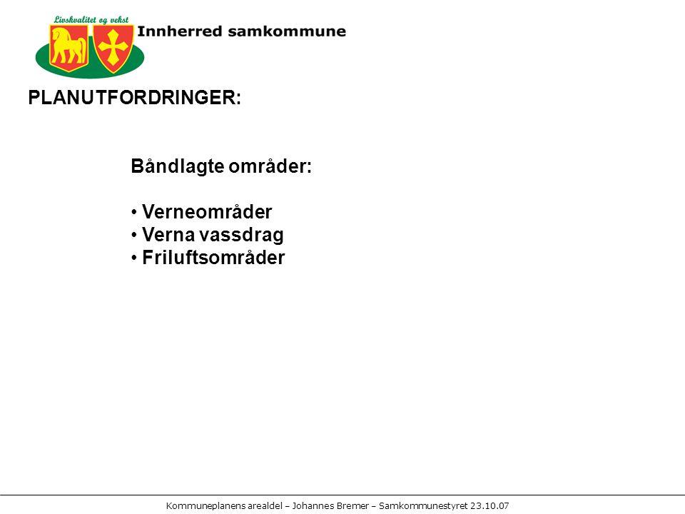 Kommuneplanens arealdel – Johannes Bremer – Samkommunestyret 23.10.07 PLANUTFORDRINGER: Båndlagte områder: Verneområder Verna vassdrag Friluftsområder