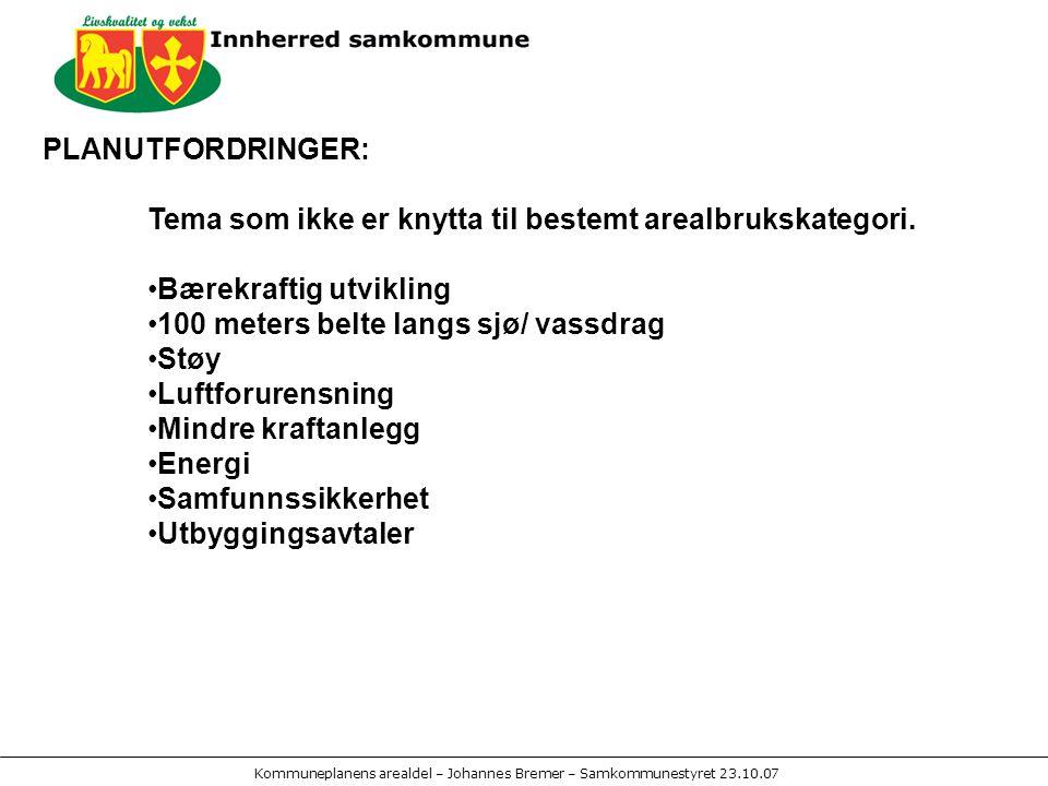 Kommuneplanens arealdel – Johannes Bremer – Samkommunestyret 23.10.07 PLANUTFORDRINGER: Tema som ikke er knytta til bestemt arealbrukskategori.