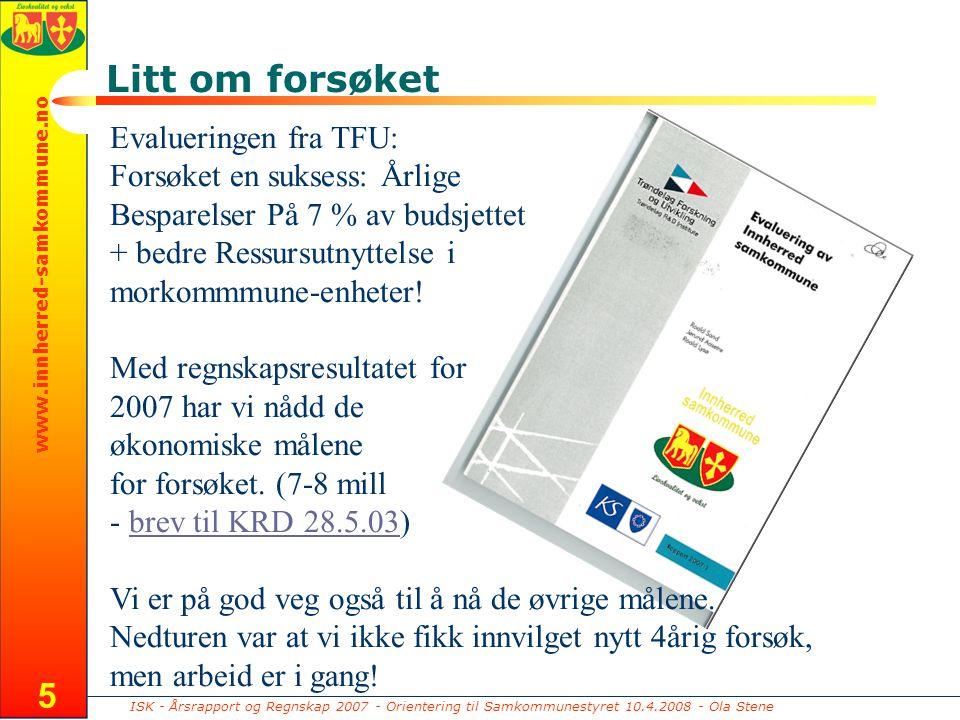 ISK - Årsrapport og Regnskap 2007 - Orientering til Samkommunestyret 10.4.2008 - Ola Stene www.innherred-samkommune.no 5 Litt om forsøket Evalueringen fra TFU: Forsøket en suksess: Årlige Besparelser På 7 % av budsjettet + bedre Ressursutnyttelse i morkommmune-enheter.