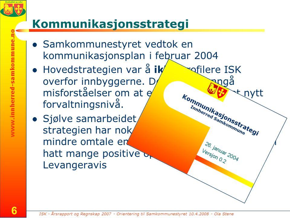 ISK - Årsrapport og Regnskap 2007 - Orientering til Samkommunestyret 10.4.2008 - Ola Stene www.innherred-samkommune.no 6 Kommunikasjonsstrategi Samkommunestyret vedtok en kommunikasjonsplan i februar 2004 Hovedstrategien var å ikke profilere ISK overfor innbyggerne.