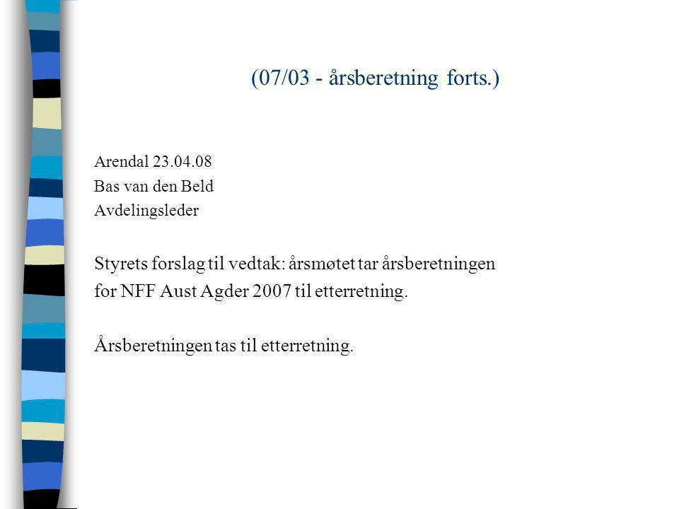 (07/03 - årsberetning forts.) Arendal 23.04.08 Bas van den Beld Avdelingsleder Styrets forslag til vedtak: årsmøtet tar årsberetningen for NFF Aust Agder 2007 til etterretning.