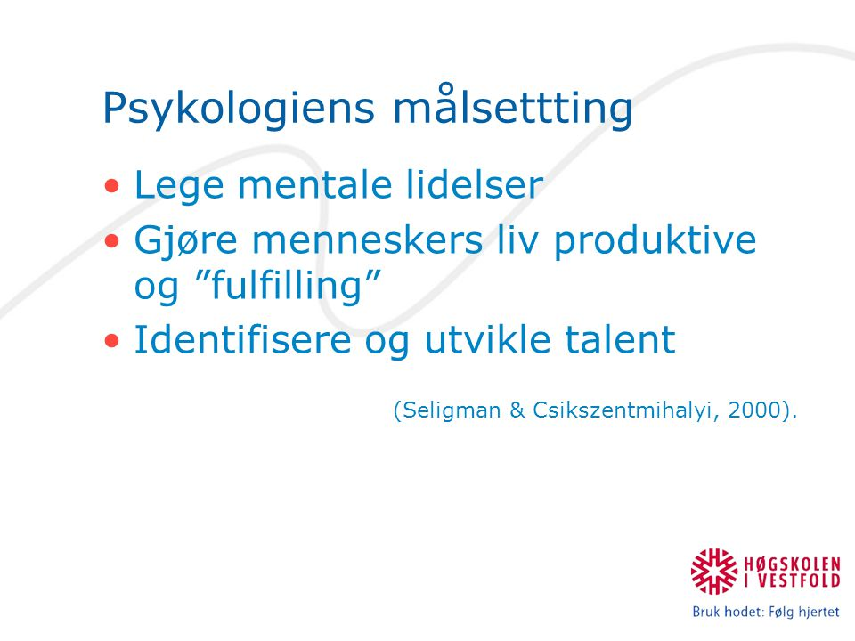Psykologiens målsettting Lege mentale lidelser Gjøre menneskers liv produktive og fulfilling Identifisere og utvikle talent (Seligman & Csikszentmihalyi, 2000).