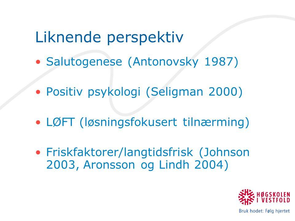 Liknende perspektiv Salutogenese (Antonovsky 1987) Positiv psykologi (Seligman 2000) LØFT (løsningsfokusert tilnærming) Friskfaktorer/langtidsfrisk (Johnson 2003, Aronsson og Lindh 2004)