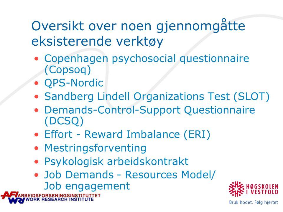 Oversikt over noen gjennomgåtte eksisterende verktøy Copenhagen psychosocial questionnaire (Copsoq) QPS-Nordic Sandberg Lindell Organizations Test (SLOT) Demands-Control-Support Questionnaire (DCSQ) Effort - Reward Imbalance (ERI) Mestringsforventing Psykologisk arbeidskontrakt Job Demands - Resources Model/ Job engagement