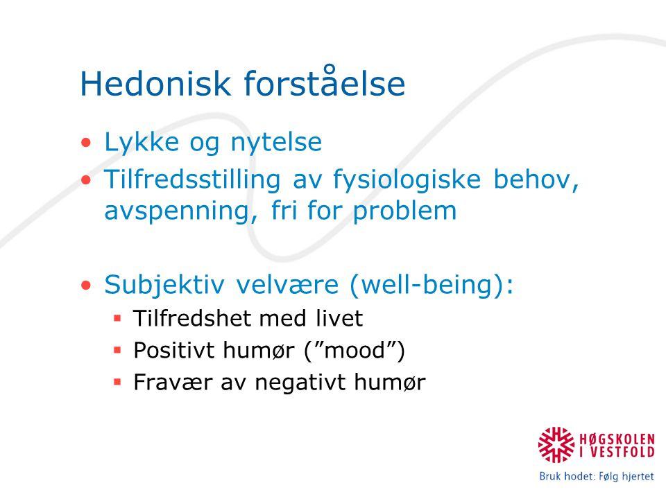 Hedonisk forståelse Lykke og nytelse Tilfredsstilling av fysiologiske behov, avspenning, fri for problem Subjektiv velvære (well-being):  Tilfredshet med livet  Positivt humør ( mood )  Fravær av negativt humør