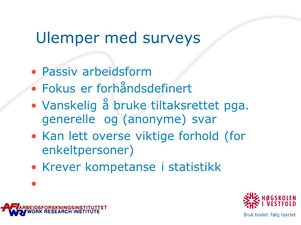 Ulemper med surveys Passiv arbeidsform Fokus er forhåndsdefinert Vanskelig å bruke tiltaksrettet pga. generelle og (anonyme) svar Kan lett overse vikt