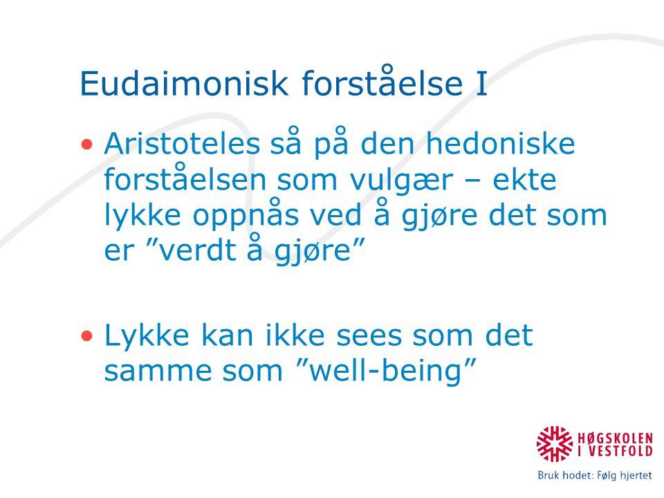 Eudaimonisk forståelse I Aristoteles så på den hedoniske forståelsen som vulgær – ekte lykke oppnås ved å gjøre det som er verdt å gjøre Lykke kan ikke sees som det samme som well-being
