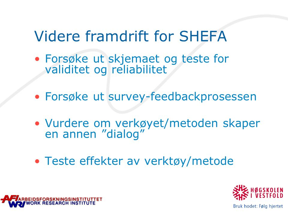 Videre framdrift for SHEFA Forsøke ut skjemaet og teste for validitet og reliabilitet Forsøke ut survey-feedbackprosessen Vurdere om verkøyet/metoden skaper en annen dialog Teste effekter av verktøy/metode