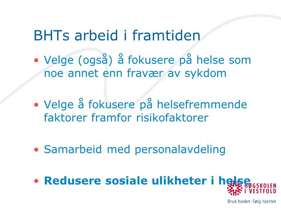 BHTs arbeid i framtiden Velge (også) å fokusere på helse som noe annet enn fravær av sykdom Velge å fokusere på helsefremmende faktorer framfor risikofaktorer Samarbeid med personalavdeling Redusere sosiale ulikheter i helse