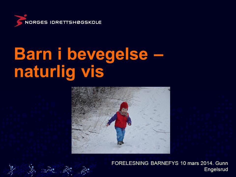 Barn i bevegelse – naturlig vis FORELESNING BARNEFYS 10 mars 2014. Gunn Engelsrud