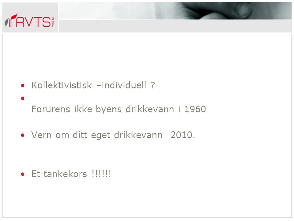 Kollektivistisk –individuell ? Forurens ikke byens drikkevann i 1960 Vern om ditt eget drikkevann 2010. Et tankekors !!!!!!