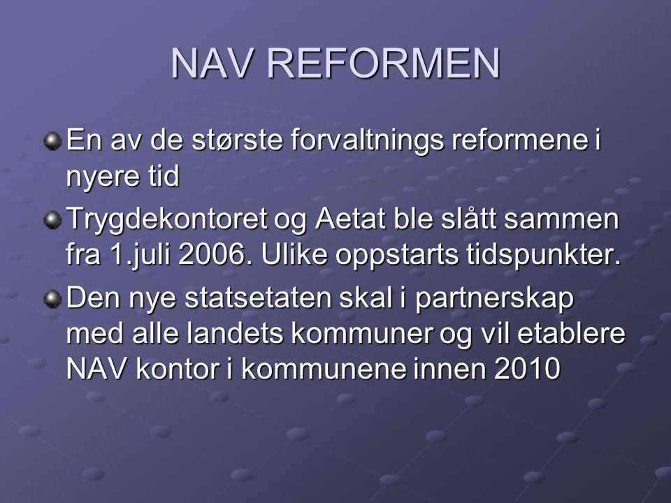 NAV REFORMEN En av de største forvaltnings reformene i nyere tid Trygdekontoret og Aetat ble slått sammen fra 1.juli 2006. Ulike oppstarts tidspunkter