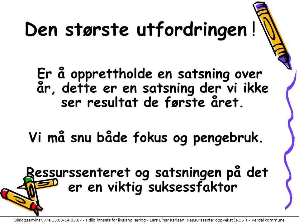 Dialogseminar, Åre 13.03-14.03.07 - Tidlig innsats for livslang læring - Lars Einar Karlsen, Ressurssenter oppvekst ( ROS ) - Verdal kommune Den størs