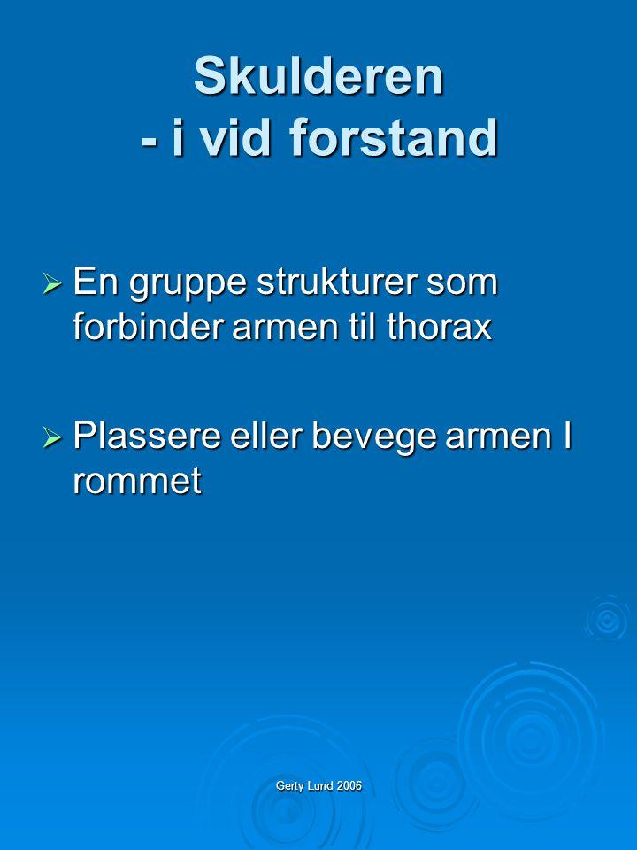 Gerty Lund 2006 Skulderen - i vid forstand  En gruppe strukturer som forbinder armen til thorax  Plassere eller bevege armen I rommet