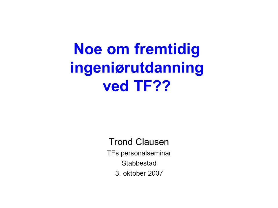Noe om fremtidig ingeniørutdanning ved TF . Trond Clausen TFs personalseminar Stabbestad 3.