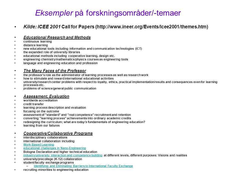 Eksempler på forskningsområder/-temaer Kilde: ICEE 2001 Call for Papers (http://www.ineer.org/Events/Icee2001/themes.htm) Educational Research and Methods continuous learning distance learning new educational tools including information and communication technologies (ICT) the expanded role of university libraries educational methods including cooperative learning, design etc.