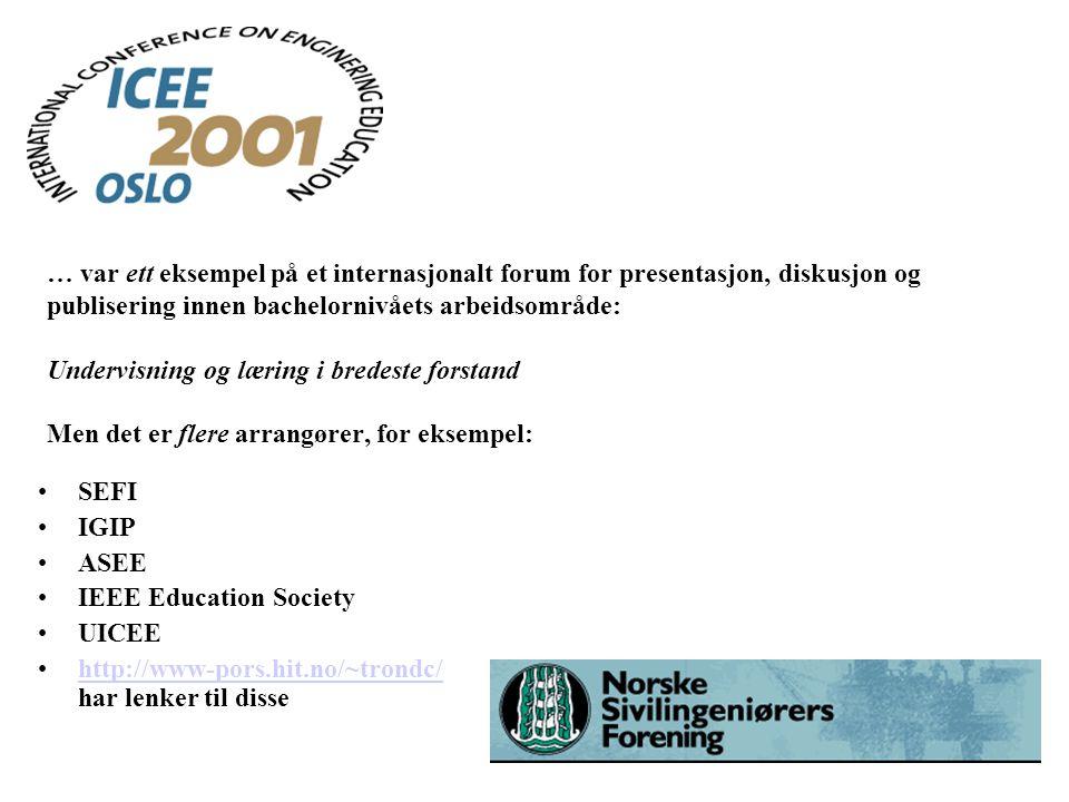 … var ett eksempel på et internasjonalt forum for presentasjon, diskusjon og publisering innen bachelornivåets arbeidsområde: Undervisning og læring i bredeste forstand Men det er flere arrangører, for eksempel: SEFI IGIP ASEE IEEE Education Society UICEE http://www-pors.hit.no/~trondc/ har lenker til dissehttp://www-pors.hit.no/~trondc/