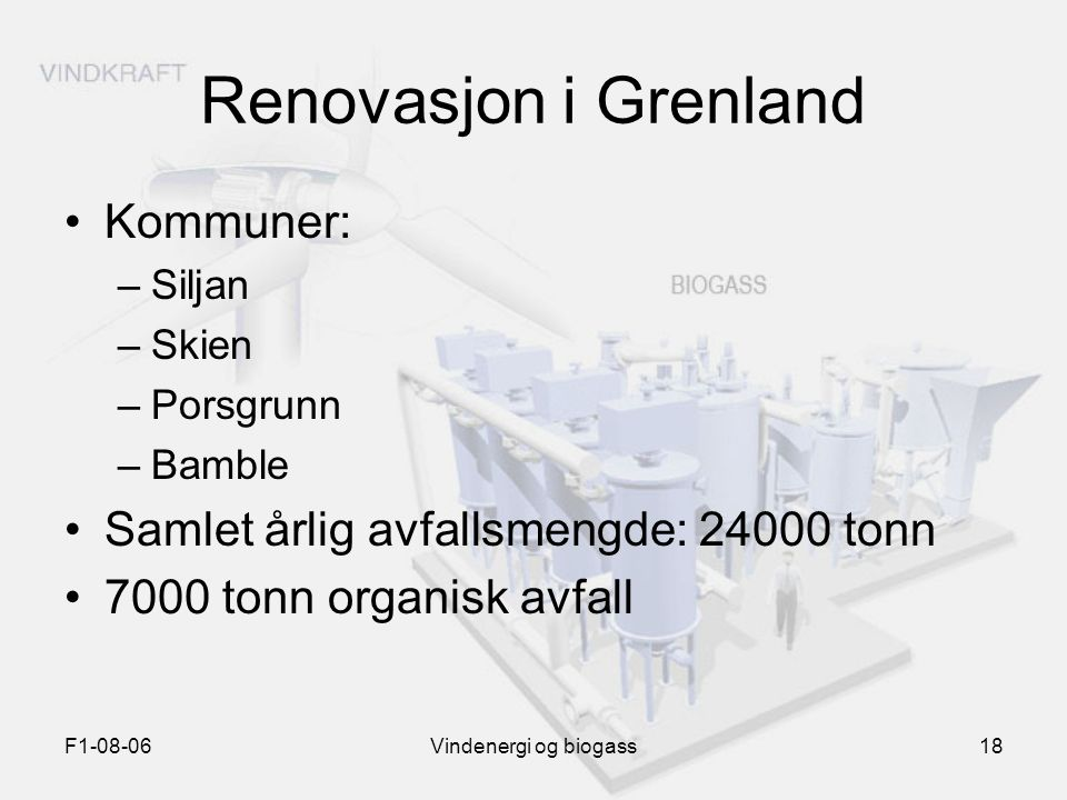 F1-08-06Vindenergi og biogass18 Renovasjon i Grenland Kommuner: –Siljan –Skien –Porsgrunn –Bamble Samlet årlig avfallsmengde: 24000 tonn 7000 tonn org