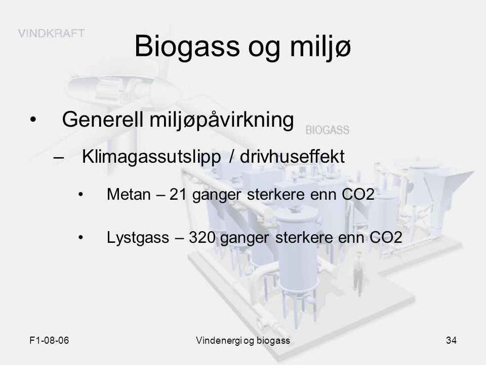 F1-08-06Vindenergi og biogass34 Biogass og miljø Generell miljøpåvirkning –Klimagassutslipp / drivhuseffekt Metan – 21 ganger sterkere enn CO2 Lystgas