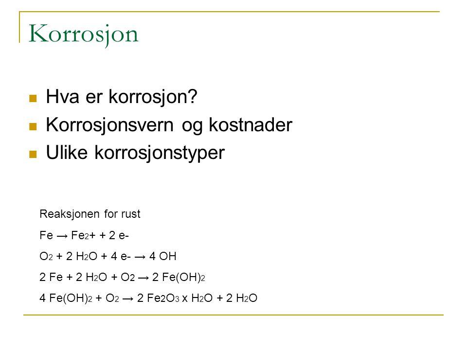 Korrosjon Hva er korrosjon? Korrosjonsvern og kostnader Ulike korrosjonstyper Reaksjonen for rust Fe → Fe 2 + + 2 e- O 2 + 2 H 2 O + 4 e- → 4 OH 2 Fe