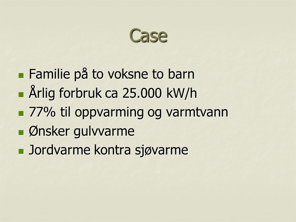 Case Familie på to voksne to barn Familie på to voksne to barn Årlig forbruk ca 25.000 kW/h Årlig forbruk ca 25.000 kW/h 77% til oppvarming og varmtva