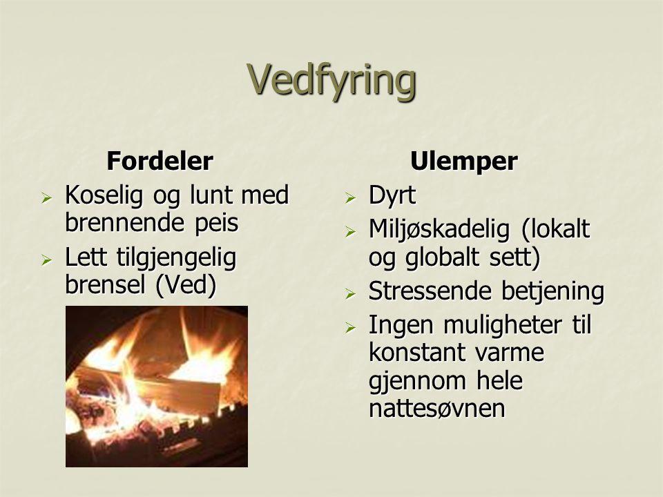 Vedfyring Fordeler  Koselig og lunt med brennende peis  Lett tilgjengelig brensel (Ved) Ulemper  Dyrt  Miljøskadelig (lokalt og globalt sett)  St