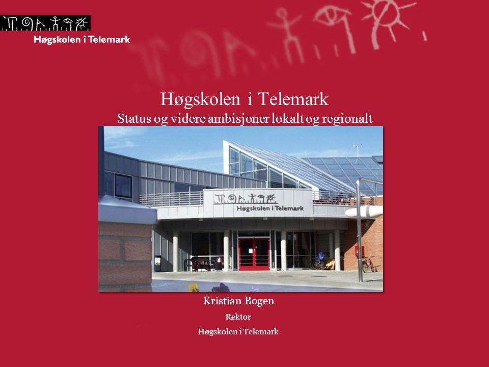 Høgskolen i Telemark Status og videre ambisjoner lokalt og regionalt Kristian Bogen Rektor Høgskolen i Telemark