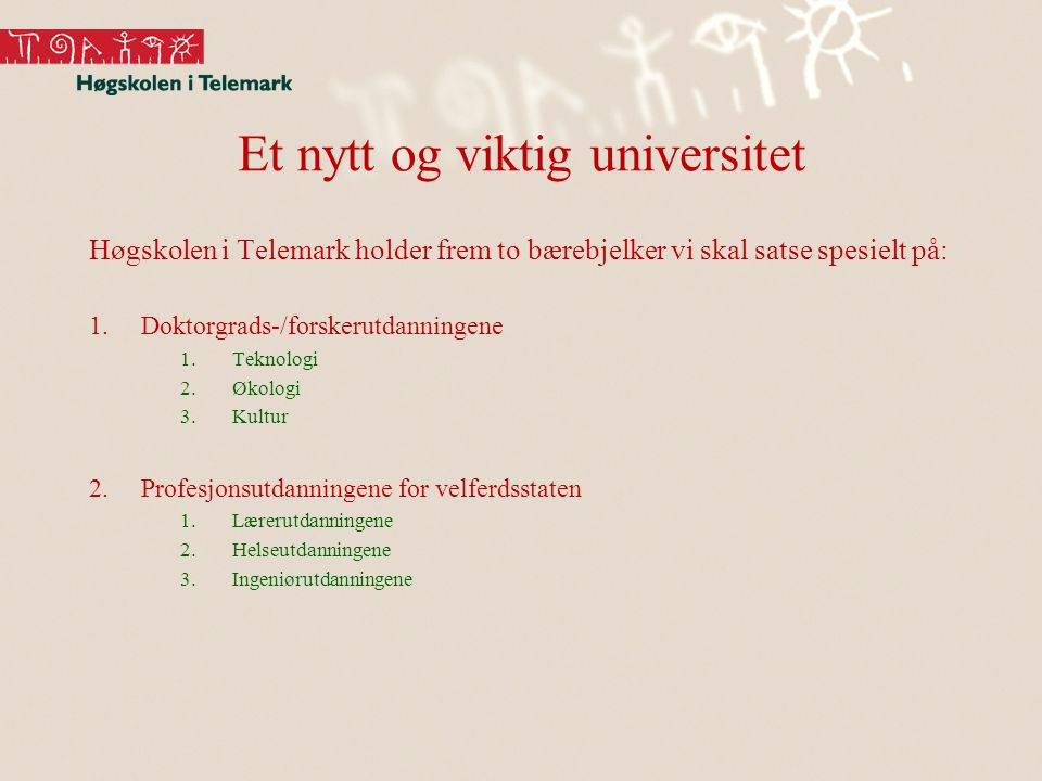 Et nytt og viktig universitet Høgskolen i Telemark holder frem to bærebjelker vi skal satse spesielt på: 1.Doktorgrads-/forskerutdanningene 1.Teknologi 2.Økologi 3.Kultur 2.Profesjonsutdanningene for velferdsstaten 1.Lærerutdanningene 2.Helseutdanningene 3.Ingeniørutdanningene