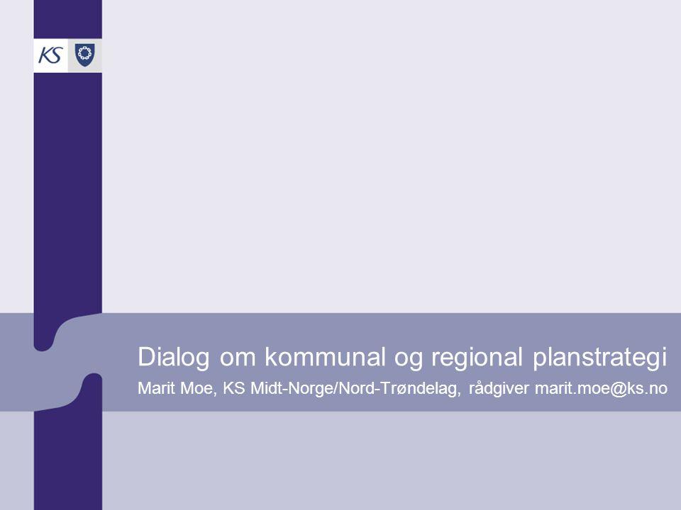 Dialog om kommunal og regional planstrategi Marit Moe, KS Midt-Norge/Nord-Trøndelag, rådgiver marit.moe@ks.no