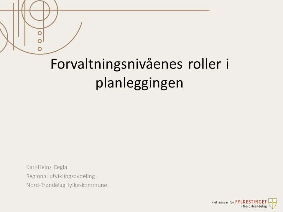 Forvaltningsnivåenes roller i planleggingen Karl-Heinz Cegla Regional utviklingsavdeling Nord-Trøndelag fylkeskommune