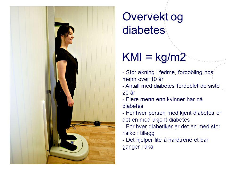 Overvekt og diabetes KMI = kg/m2 - Stor økning i fedme, fordobling hos menn over 10 år - Antall med diabetes fordoblet de siste 20 år - Flere menn enn kvinner har nå diabetes - For hver person med kjent diabetes er det en med ukjent diabetes - For hver diabetiker er det en med stor risiko i tillegg - Det hjelper lite å hardtrene et par ganger i uka