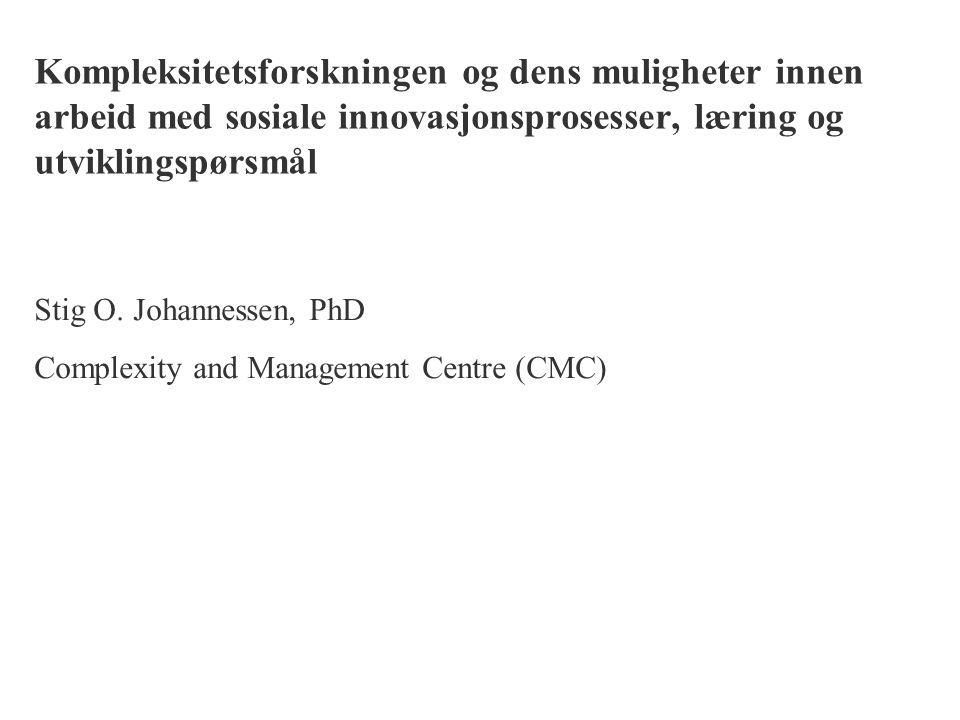 Kompleksitetsforskningen og dens muligheter innen arbeid med sosiale innovasjonsprosesser, læring og utviklingspørsmål Stig O. Johannessen, PhD Comple