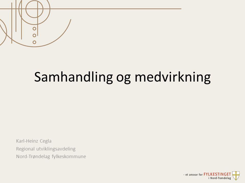 Samhandling og medvirkning Karl-Heinz Cegla Regional utviklingsavdeling Nord-Trøndelag fylkeskommune