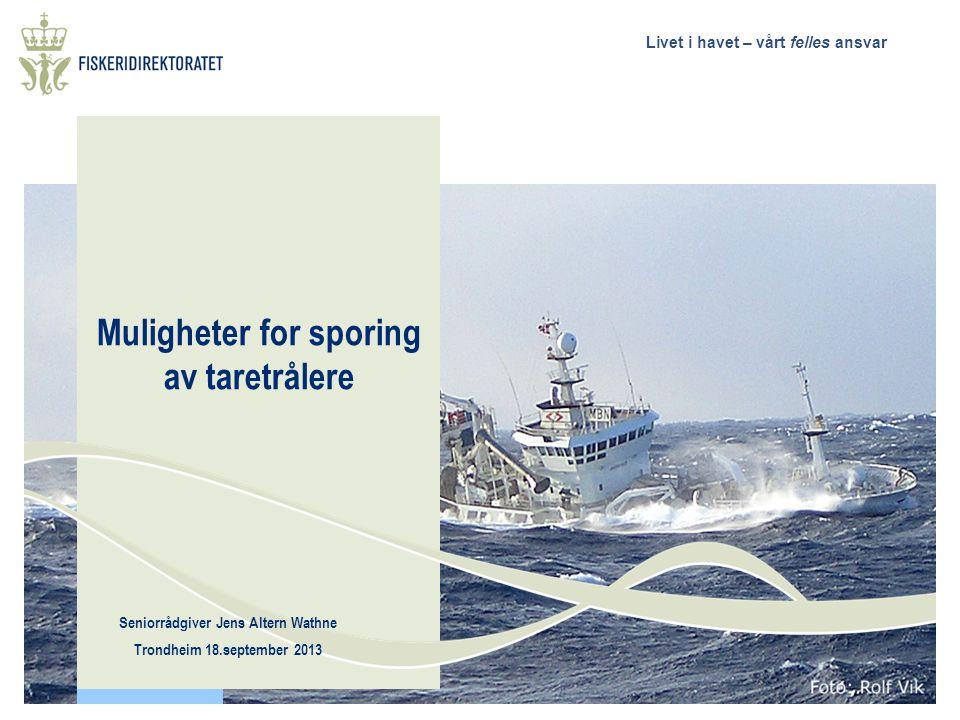 Livet i havet – vårt felles ansvar Muligheter for sporing av taretrålere Seniorrådgiver Jens Altern Wathne Trondheim 18.september 2013