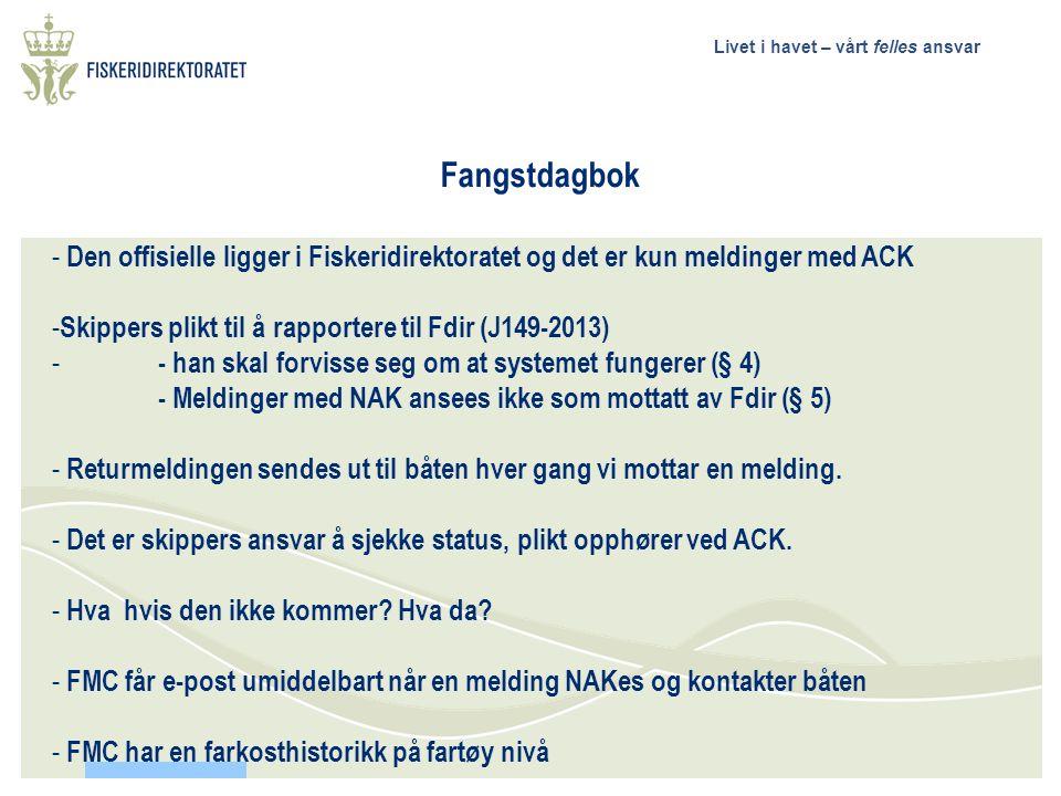 Livet i havet – vårt felles ansvar Fangstdagbok - Den offisielle ligger i Fiskeridirektoratet og det er kun meldinger med ACK - Skippers plikt til å rapportere til Fdir (J149-2013) - - han skal forvisse seg om at systemet fungerer (§ 4) - Meldinger med NAK ansees ikke som mottatt av Fdir (§ 5) - Returmeldingen sendes ut til båten hver gang vi mottar en melding.
