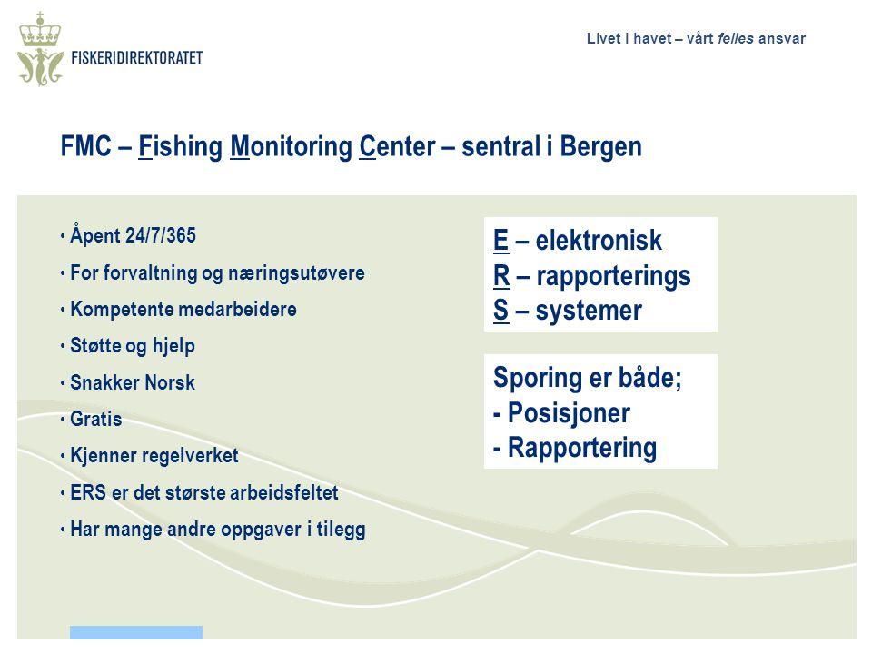 Livet i havet – vårt felles ansvar FMC – Fishing Monitoring Center – sentral i Bergen Åpent 24/7/365 For forvaltning og næringsutøvere Kompetente medarbeidere Støtte og hjelp Snakker Norsk Gratis Kjenner regelverket ERS er det største arbeidsfeltet Har mange andre oppgaver i tilegg E – elektronisk R – rapporterings S – systemer Sporing er både; - Posisjoner - Rapportering