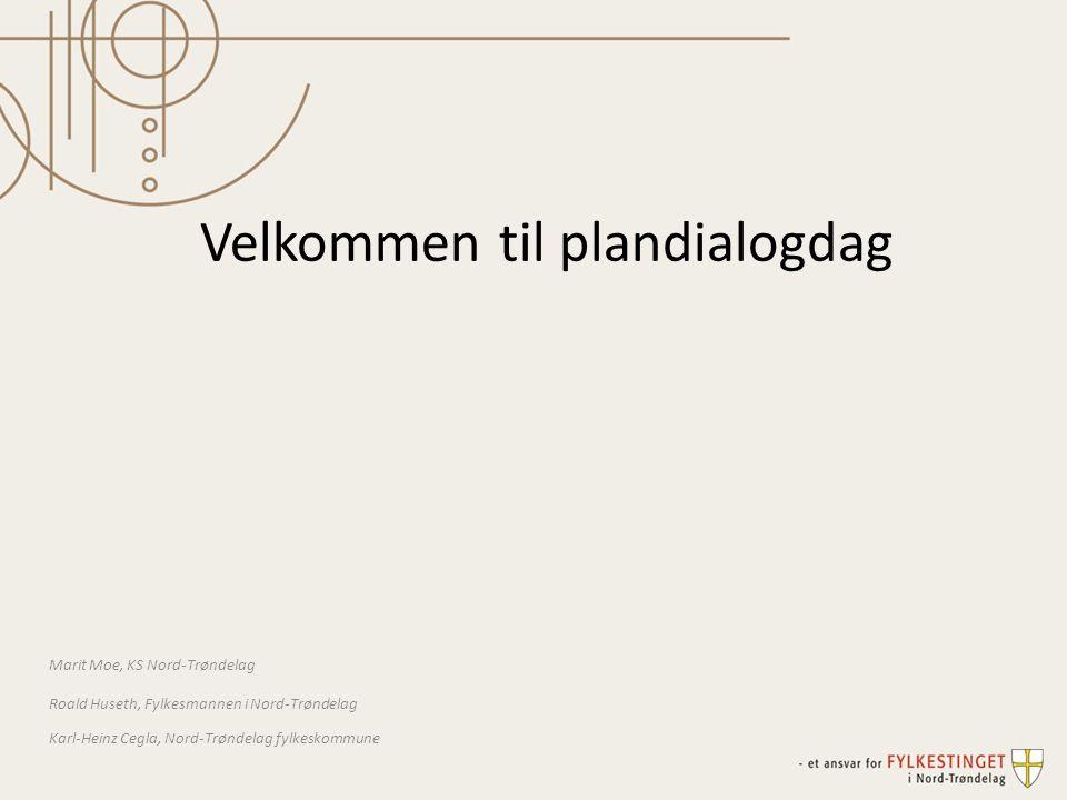 Velkommen til plandialogdag Marit Moe, KS Nord-Trøndelag Roald Huseth, Fylkesmannen i Nord-Trøndelag Karl-Heinz Cegla, Nord-Trøndelag fylkeskommune
