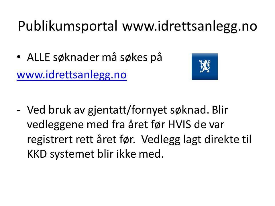 Publikumsportal www.idrettsanlegg.no ALLE søknader må søkes på www.idrettsanlegg.no -Ved bruk av gjentatt/fornyet søknad. Blir vedleggene med fra året